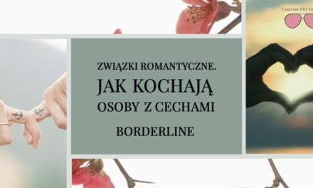Związki romantyczne. Jak kochają osoby z cechami borderline.