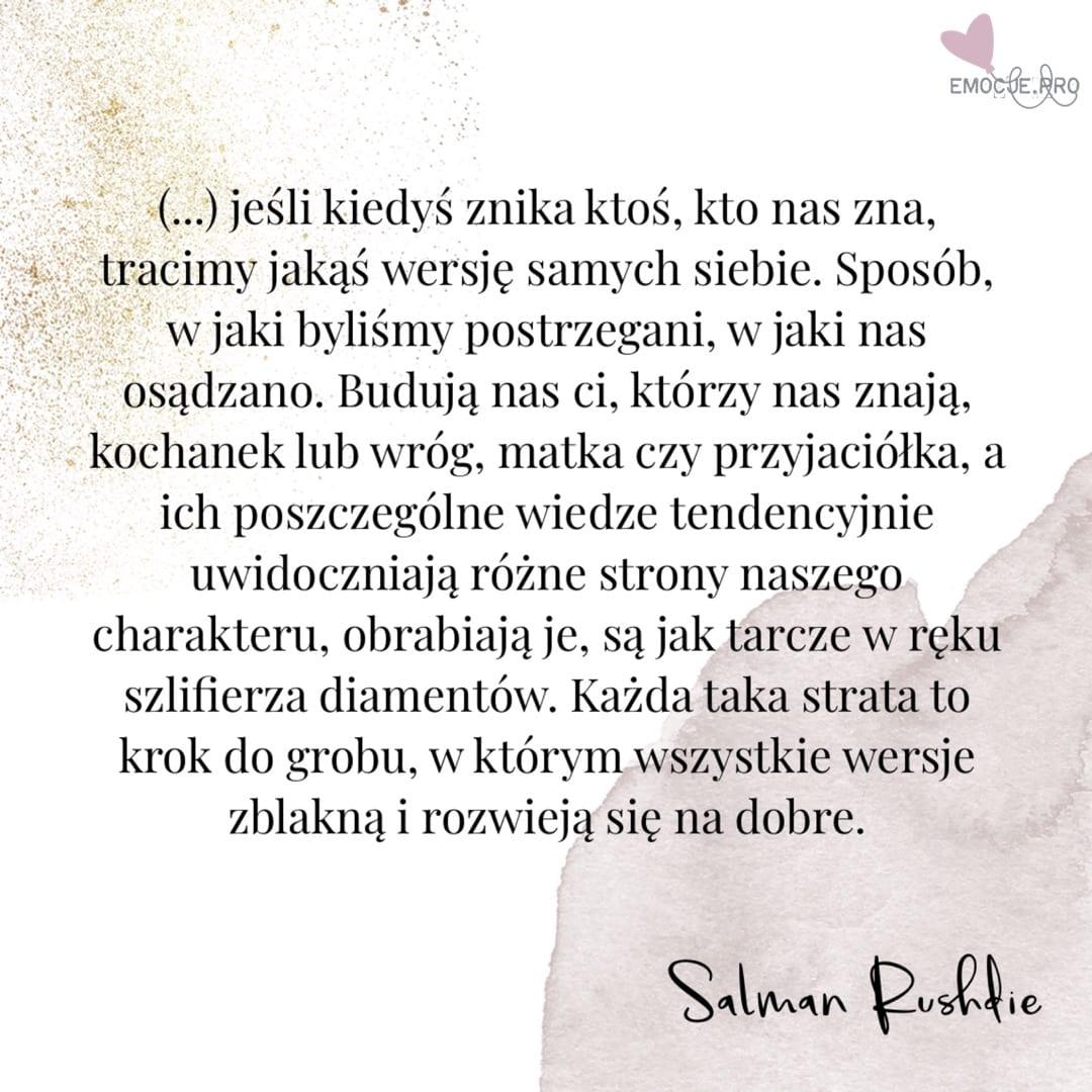 Cytat Salman Rushdie jeśli kiedyś znika ktoś, kto nas zna, tracimy jakąś wersję samych siebie. Sposób, w jaki byliśmy postrzegani, w jaki nas osądzano. Budują nas ci, którzy nas znają, kochanek lub wróg, matka czy przyjaciółka, a ich poszczególne wiedze tendencyjnie uwidoczniają różne strony naszego charakteru, obrabiają je, są jak tarcze w ręku szlifierza diamentów. Każda taka strata to krok do grobu, w którym wszystkie wersje zblakną i rozwieją się na dobre.