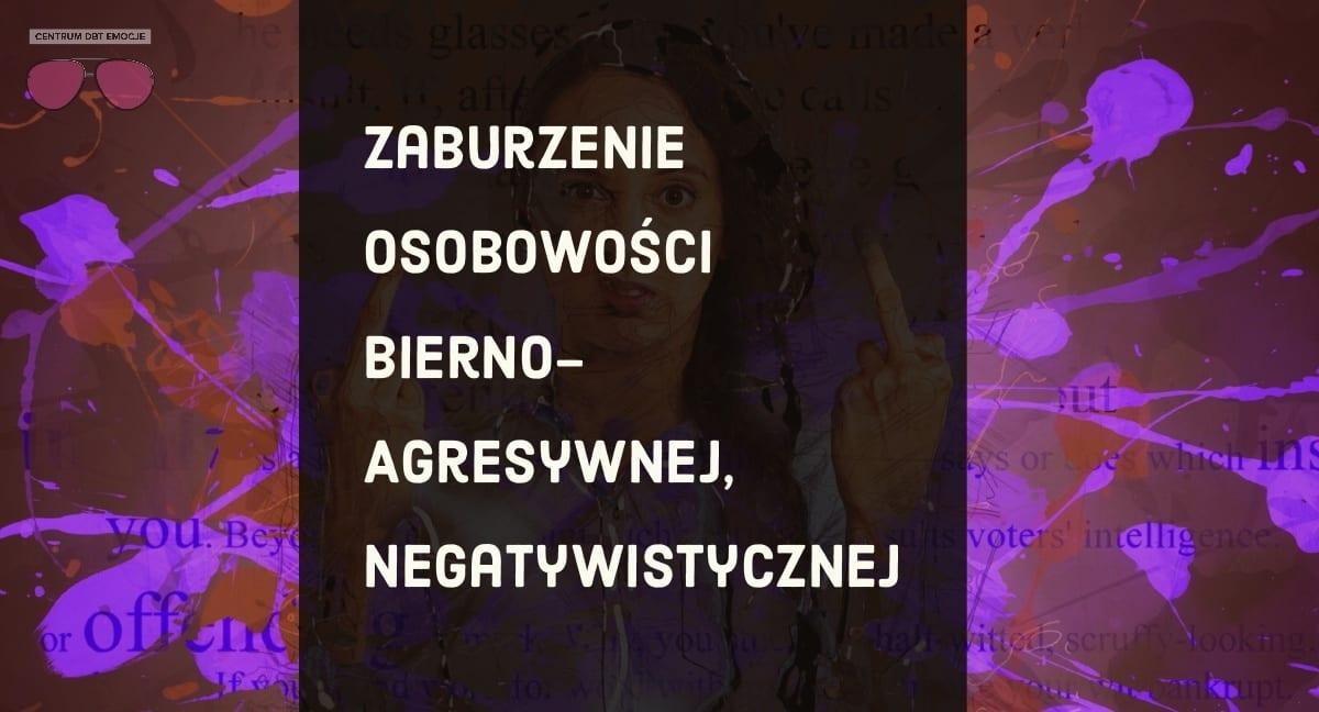 Zaburzenie Osobowości Bierno-Agresywne, Negatywistyczne
